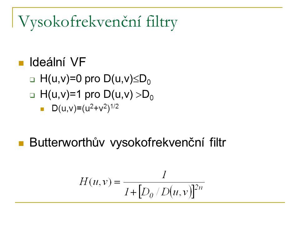 Vysokofrekvenční filtry  Ideální VF  H(u,v)=0 pro D(u,v)  D 0  H(u,v)=1 pro D(u,v)  D 0  D(u,v)=(u 2 +v 2 ) 1/2  Butterworthův vysokofrekvenční