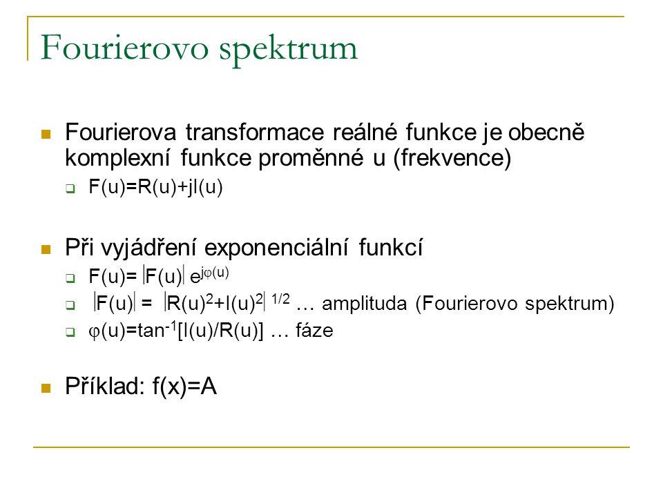 Fourierovo spektrum  Fourierova transformace reálné funkce je obecně komplexní funkce proměnné u (frekvence)  F(u)=R(u)+jI(u)  Při vyjádření expone