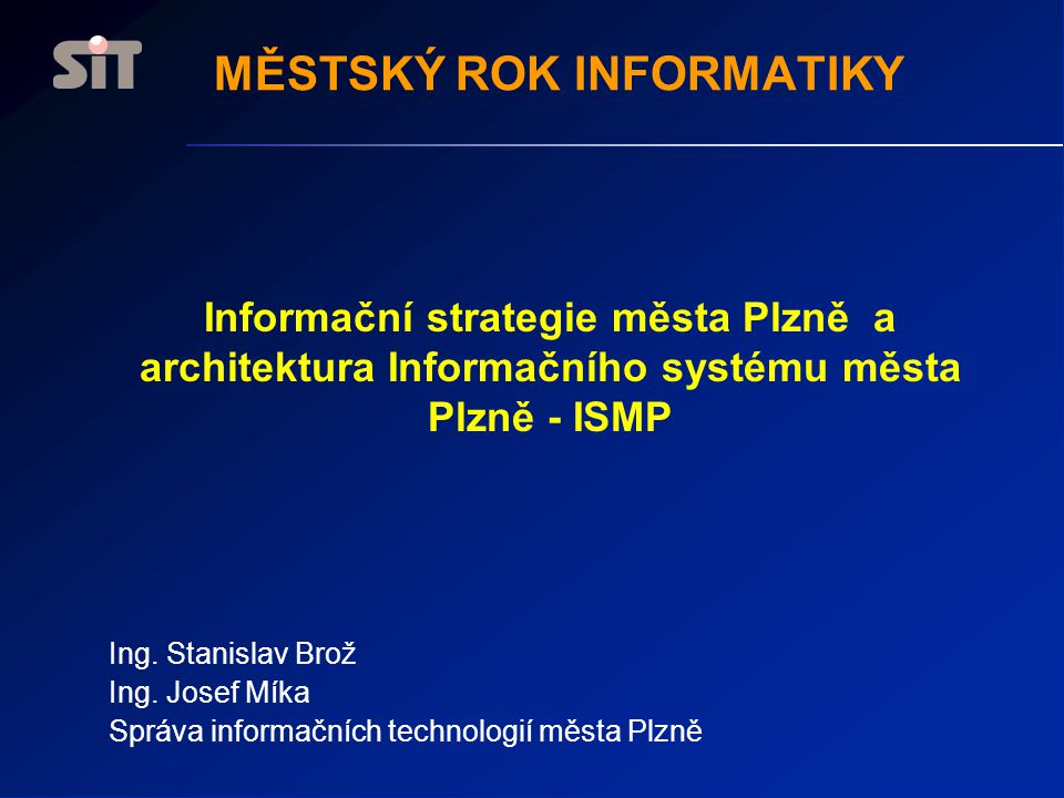 Informační strategie města Plzně a architektura Informačního systému města Plzně - ISMP Ing. Stanislav Brož Ing. Josef Míka Správa informačních techno