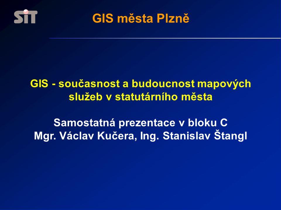GIS města Plzně GIS - současnost a budoucnost mapových služeb v statutárního města Samostatná prezentace v bloku C Mgr. Václav Kučera, Ing. Stanislav
