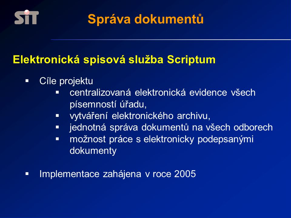 Elektronická spisová služba Scriptum  Cíle projektu  centralizovaná elektronická evidence všech písemností úřadu,  vytváření elektronického archivu,  jednotná správa dokumentů na všech odborech  možnost práce s elektronicky podepsanými dokumenty  Implementace zahájena v roce 2005