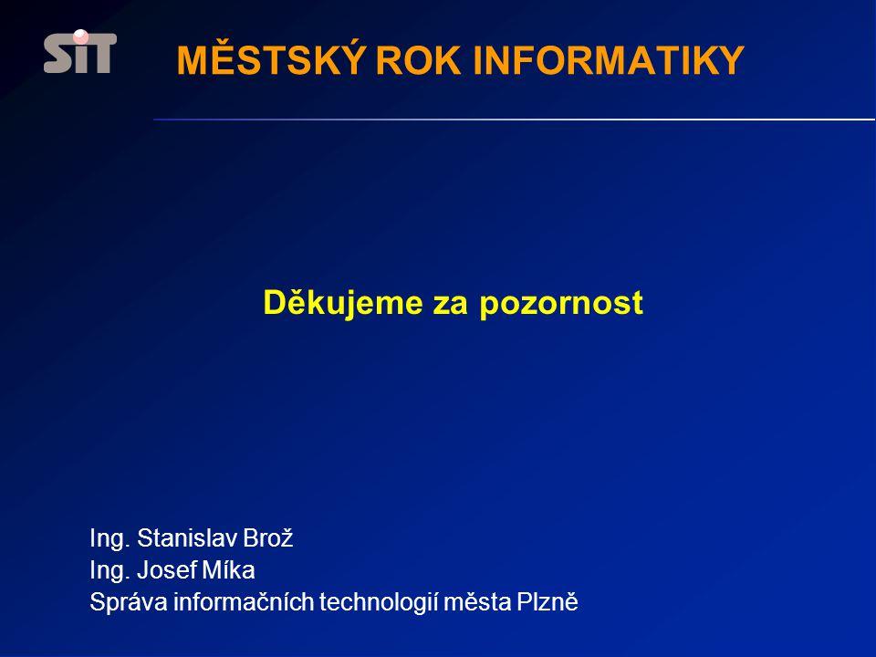 Děkujeme za pozornost Ing. Stanislav Brož Ing. Josef Míka Správa informačních technologií města Plzně MĚSTSKÝ ROK INFORMATIKY