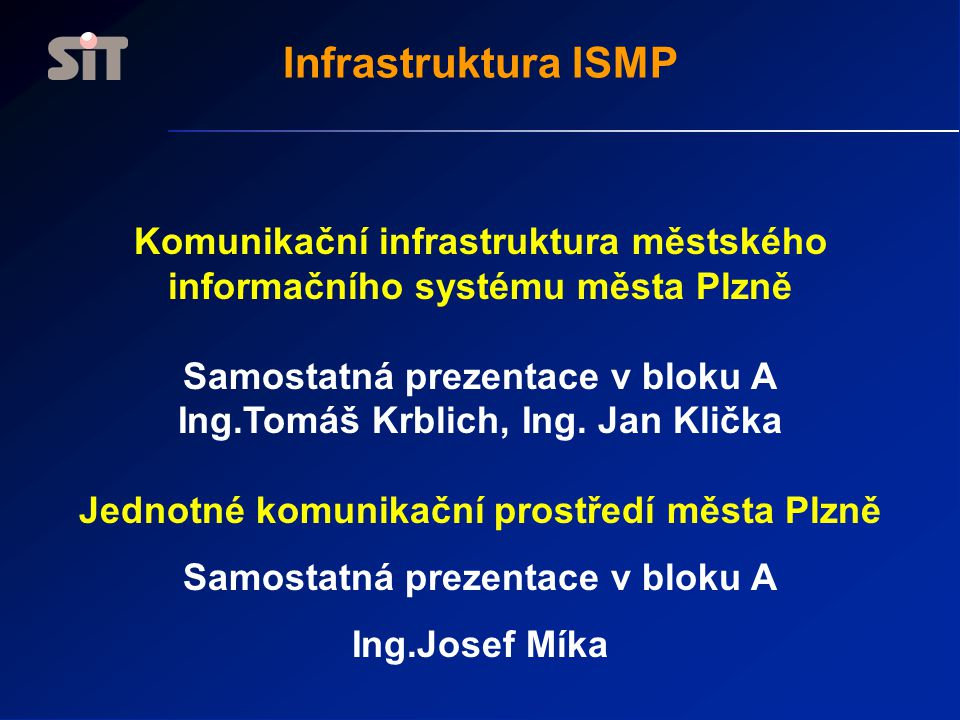 Komunikační infrastruktura městského informačního systému města Plzně Samostatná prezentace v bloku A Ing.Tomáš Krblich, Ing. Jan Klička Jednotné komu