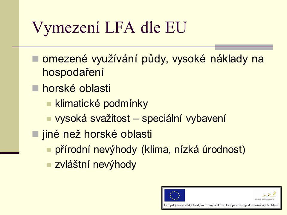 Vymezení LFA dle EU  omezené využívání půdy, vysoké náklady na hospodaření  horské oblasti  klimatické podmínky  vysoká svažitost – speciální vybavení  jiné než horské oblasti  přírodní nevýhody (klima, nízká úrodnost)  zvláštní nevýhody