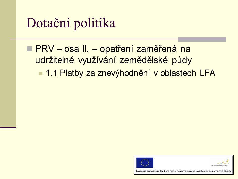 Dotační politika  PRV – osa II. – opatření zaměřená na udržitelné využívání zemědělské půdy  1.1 Platby za znevýhodnění v oblastech LFA