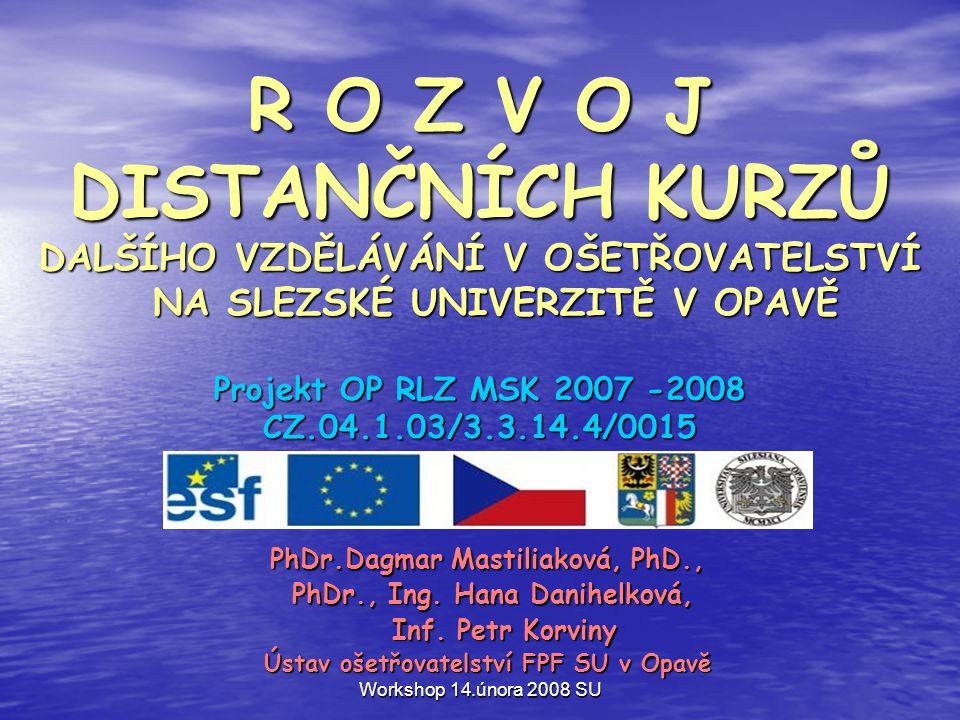 Workshop 14.února 2008 SU R O Z V O J DISTANČNÍCH KURZŮ DALŠÍHO VZDĚLÁVÁNÍ V OŠETŘOVATELSTVÍ NA SLEZSKÉ UNIVERZITĚ V OPAVĚ Projekt OP RLZ MSK 2007 -2008 CZ.04.1.03/3.3.14.4/0015 PhDr.Dagmar Mastiliaková, PhD., PhDr., Ing.