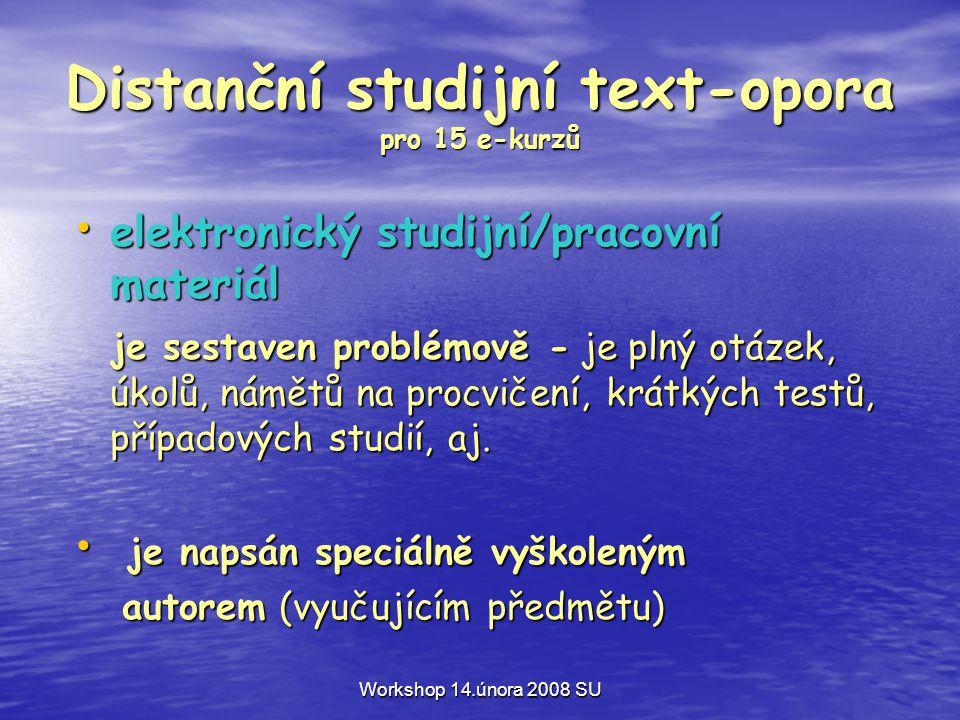 Workshop 14.února 2008 SU Distanční studijní text-opora pro 15 e-kurzů • elektronický studijní/pracovní materiál je sestaven problémově - je plný otázek, úkolů, námětů na procvičení, krátkých testů, případových studií, aj.