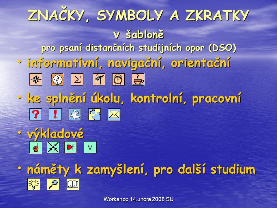 Workshop 14.února 2008 SU ZNAČKY, SYMBOLY A ZKRATKY v šabloně pro psaní distančních studijních opor (DSO) • informativní, navigační, orientační • ke splnění úkolu, kontrolní, pracovní • výkladové • náměty k zamyšlení, pro další studium