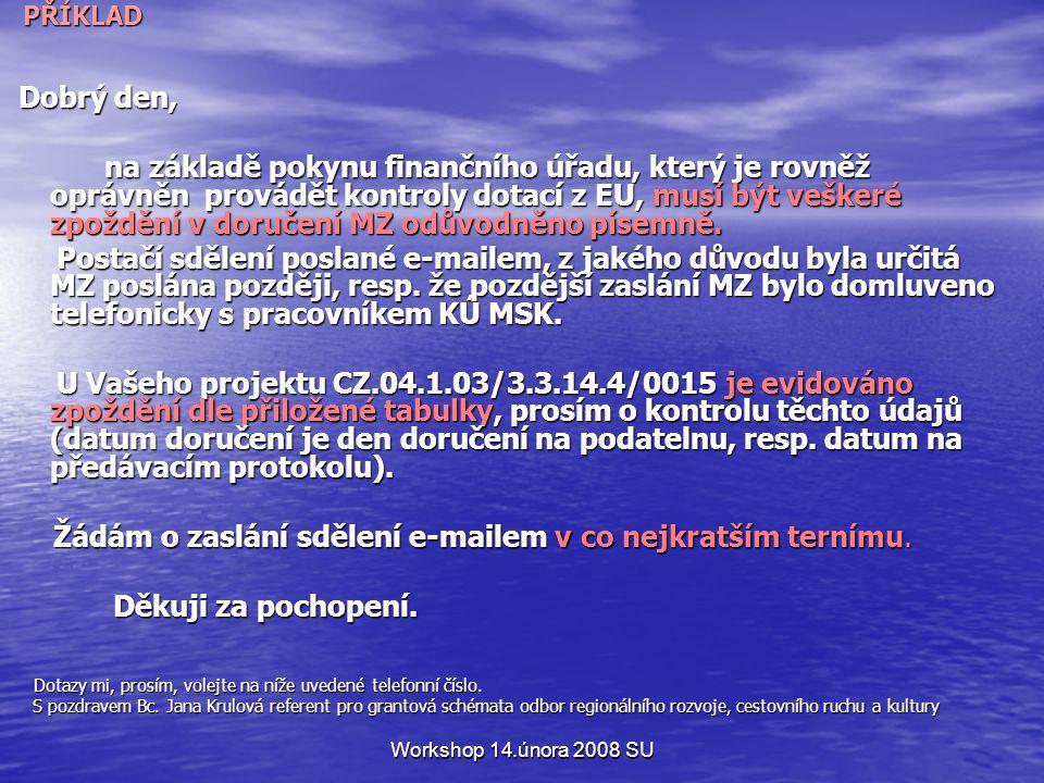 Workshop 14.února 2008 SU PŘÍKLAD PŘÍKLAD Dobrý den, Dobrý den, na základě pokynu finančního úřadu, který je rovněž oprávněn provádět kontroly dotací z EU, musí být veškeré zpoždění v doručení MZ odůvodněno písemně.