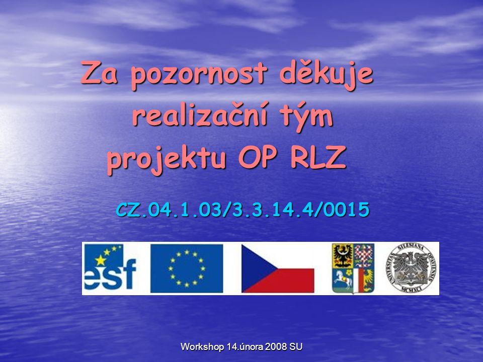 Workshop 14.února 2008 SU Za pozornost děkuje Za pozornost děkuje realizační tým realizační tým projektu OP RLZ projektu OP RLZ CZ.04.1.03/3.3.14.4/0015 CZ.04.1.03/3.3.14.4/0015
