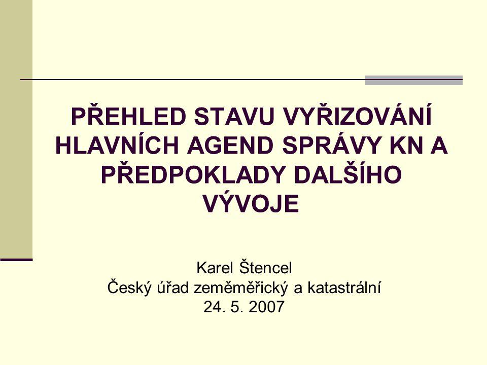 PŘEHLED STAVU VYŘIZOVÁNÍ HLAVNÍCH AGEND SPRÁVY KN A PŘEDPOKLADY DALŠÍHO VÝVOJE Karel Štencel Český úřad zeměměřický a katastrální 24.