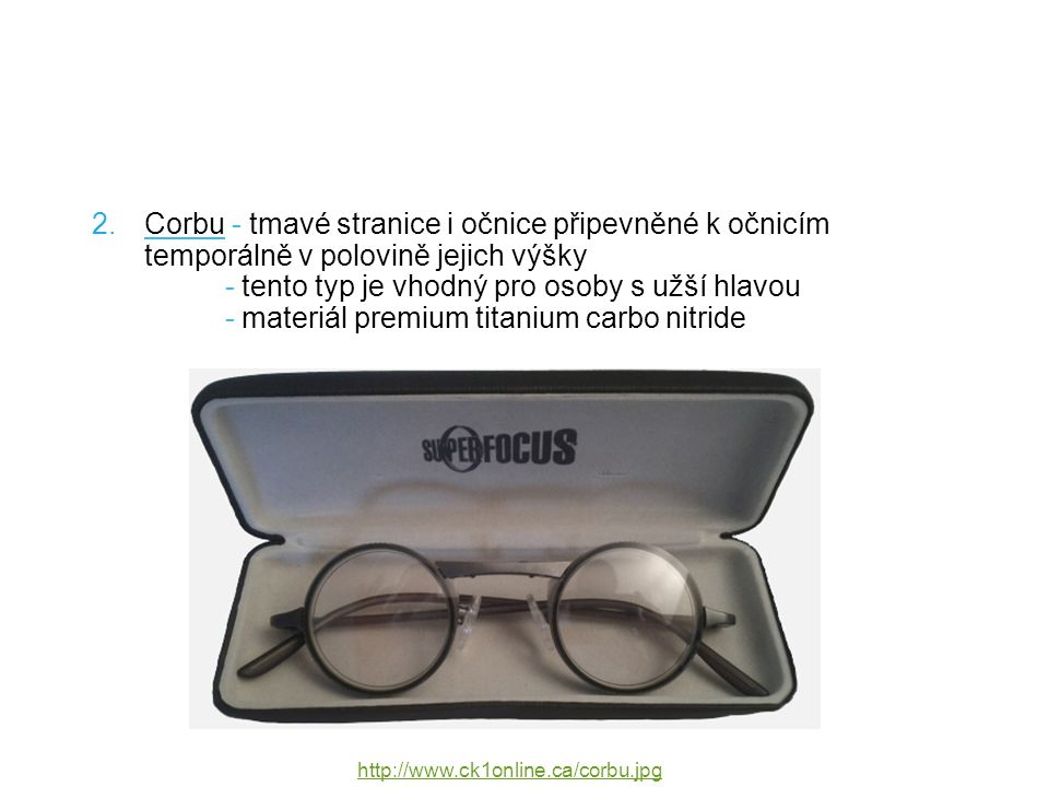 2.Corbu - tmavé stranice i očnice připevněné k očnicím temporálně v polovině jejich výšky - tento typ je vhodný pro osoby s užší hlavou - materiál premium titanium carbo nitride http://www.ck1online.ca/corbu.jpg