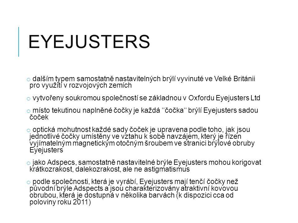 EYEJUSTERS o dalším typem samostatně nastavitelných brýlí vyvinuté ve Velké Británii pro využití v rozvojových zemích o vytvořeny soukromou společností se základnou v Oxfordu Eyejusters Ltd o místo tekutinou naplněné čočky je každá ''čočka'' brýlí Eyejusters sadou čoček o optická mohutnost každé sady čoček je upravena podle toho, jak jsou jednotlivé čočky umístěny ve vztahu k sobě navzájem, který je řízen vyjímatelným magnetickým otočným šroubem ve stranici brýlové obruby Eyejusters o jako Adspecs, samostatně nastavitelné brýle Eyejusters mohou korigovat krátkozrakost, dalekozrakost, ale ne astigmatismus o podle společnosti, která je vyrábí, Eyejusters mají tenčí čočky než původní brýle Adspects a jsou charakterizovány atraktivní kovovou obrubou, která je dostupná v několika barvách (k dispozici cca od poloviny roku 2011)