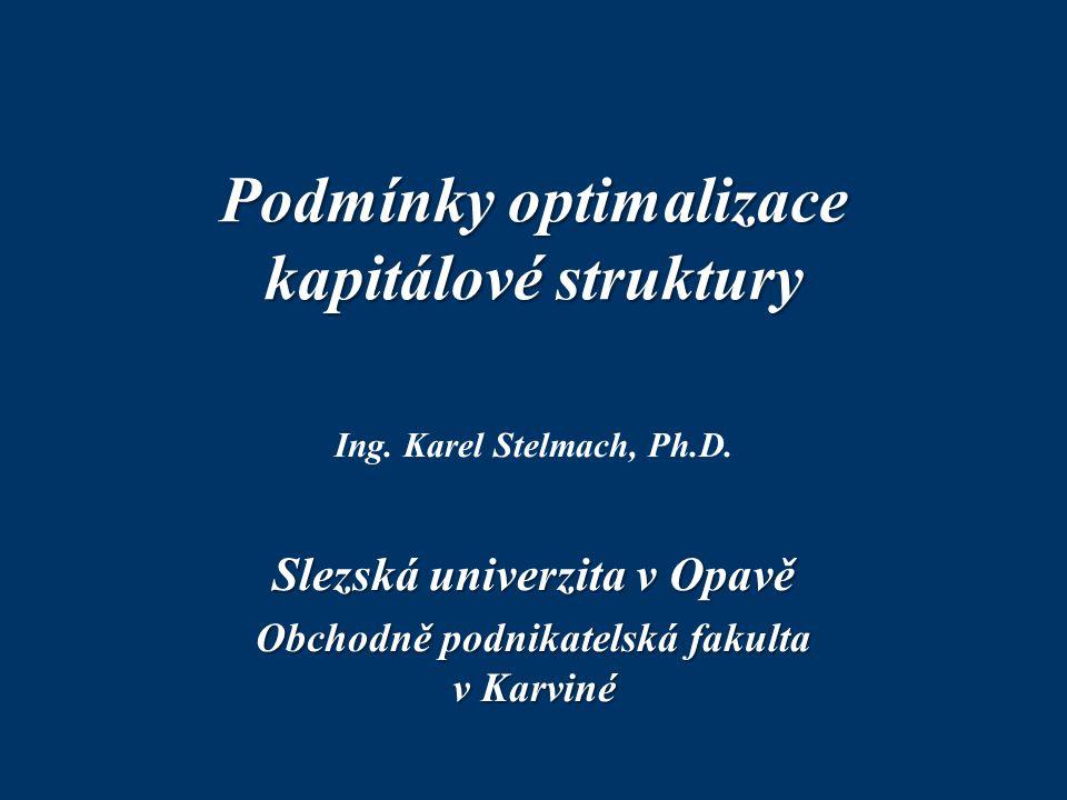 Podmínky optimalizace kapitálové struktury Ing. Karel Stelmach, Ph.D. Slezská univerzita v Opavě Obchodně podnikatelská fakulta v Karviné