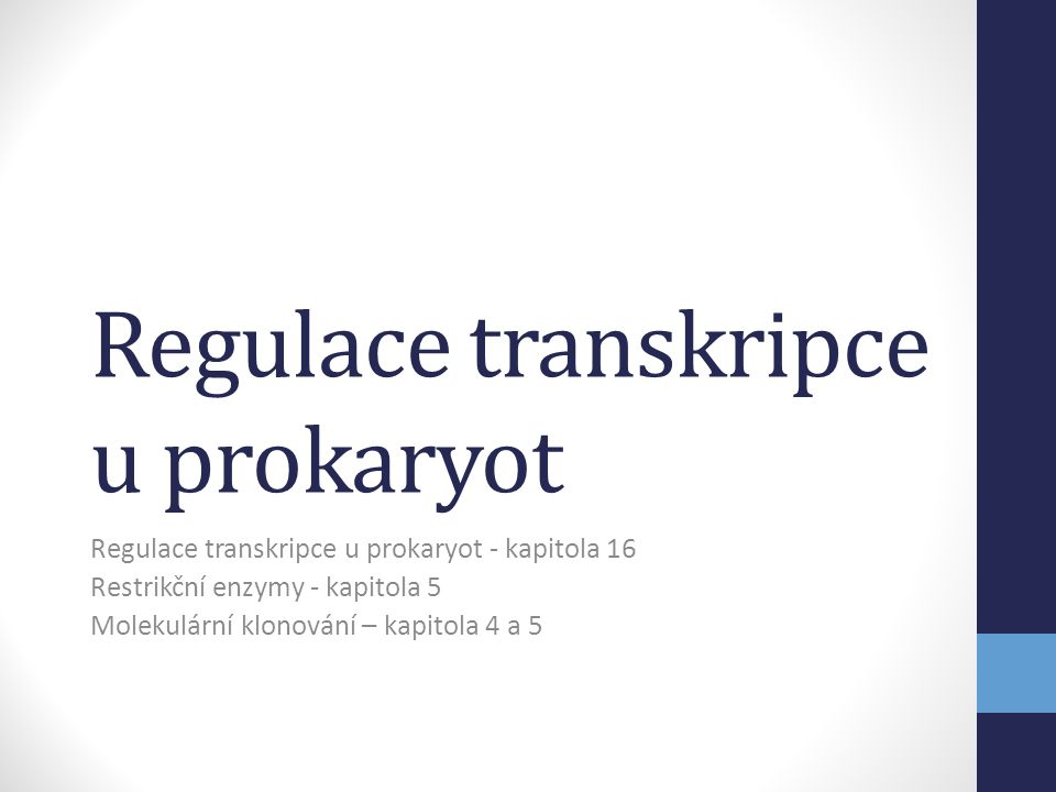 Regulace transkripce u prokaryot Regulace transkripce u prokaryot - kapitola 16 Restrikční enzymy - kapitola 5 Molekulární klonování – kapitola 4 a 5