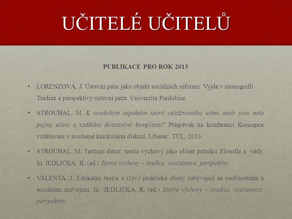 UČITELÉ UČITELŮ PUBLIKACE PRO ROK 2013 • LORENZOVÁ, J. Ústavní péče jako objekt sociálních reforem. Vyjde v monografii Tradice a perspektivy ústavní p