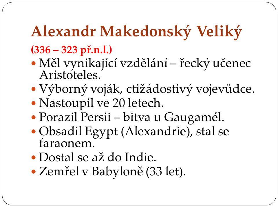 Alexandr Makedonský Veliký (336 – 323 př.n.l.) MMěl vynikající vzdělání – řecký učenec Aristoteles.