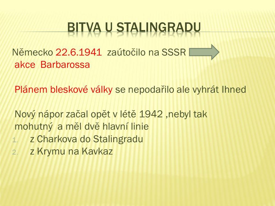 Německo 22.6.1941 zaútočilo na SSSR akce Barbarossa Plánem bleskové války se nepodařilo ale vyhrát Ihned Nový nápor začal opět v létě 1942,nebyl tak mohutný a měl dvě hlavní linie 1.