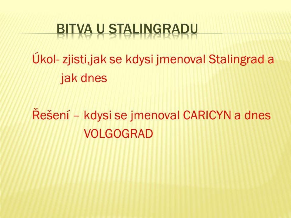 Úkol- zjisti,jak se kdysi jmenoval Stalingrad a jak dnes Řešení – kdysi se jmenoval CARICYN a dnes VOLGOGRAD