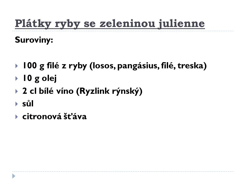 Plátky ryby se zeleninou julienne Suroviny:  100 g filé z ryby (losos, pangásius, filé, treska)  10 g olej  2 cl bílé víno (Ryzlink rýnský)  sůl 