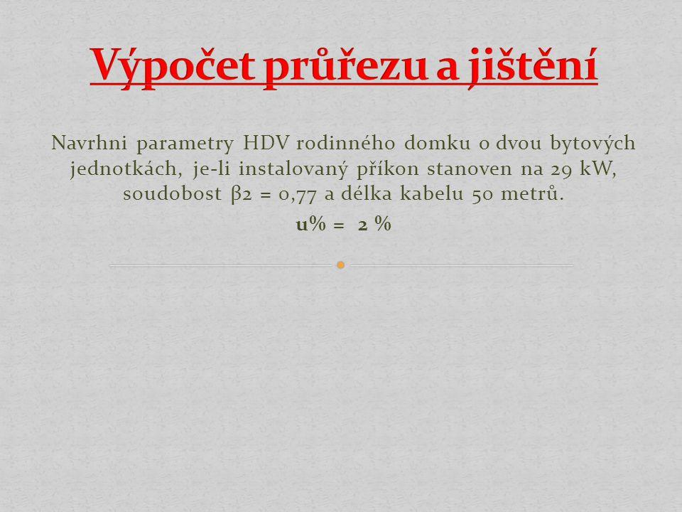 Navrhni parametry HDV rodinného domku o dvou bytových jednotkách, je-li instalovaný příkon stanoven na 29 kW, soudobost β2 = 0,77 a délka kabelu 50 metrů.