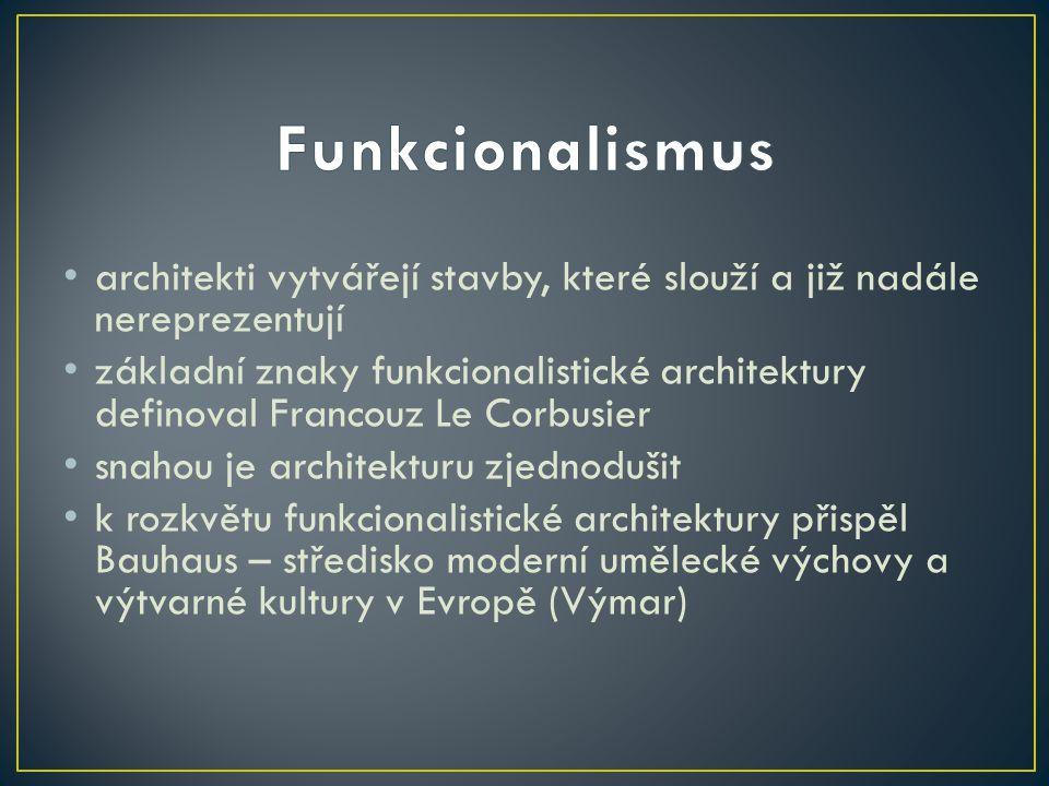 • architekti vytvářejí stavby, které slouží a již nadále nereprezentují • základní znaky funkcionalistické architektury definoval Francouz Le Corbusier • snahou je architekturu zjednodušit • k rozkvětu funkcionalistické architektury přispěl Bauhaus – středisko moderní umělecké výchovy a výtvarné kultury v Evropě (Výmar)