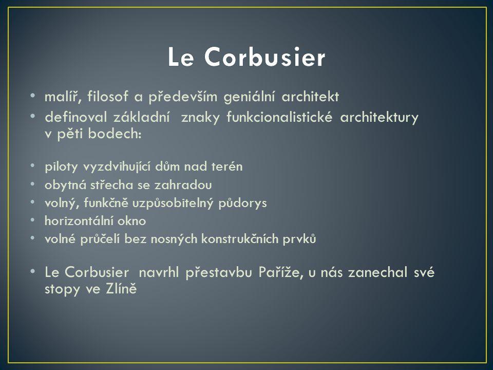 • malíř, filosof a především geniální architekt • definoval základní znaky funkcionalistické architektury v pěti bodech: • piloty vyzdvihující dům nad terén • obytná střecha se zahradou • volný, funkčně uzpůsobitelný půdorys • horizontální okno • volné průčelí bez nosných konstrukčních prvků • Le Corbusier navrhl přestavbu Paříže, u nás zanechal své stopy ve Zlíně
