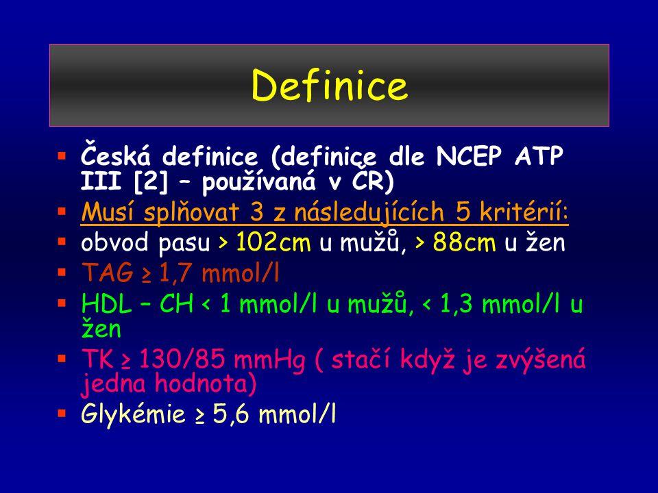 Definice  Česká definice (definice dle NCEP ATP III [2] – používaná v ČR)  Musí splňovat 3 z následujících 5 kritérií:  obvod pasu > 102cm u mužů, > 88cm u žen  TAG ≥ 1,7 mmol/l  HDL – CH < 1 mmol/l u mužů, < 1,3 mmol/l u žen  TK ≥ 130/85 mmHg ( stačí když je zvýšená jedna hodnota)  Glykémie ≥ 5,6 mmol/l