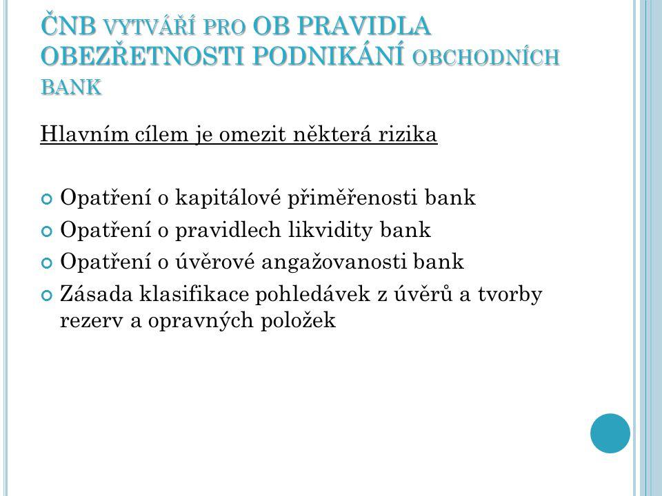 ČNB VYTVÁŘÍ PRO OB PRAVIDLA OBEZŘETNOSTI PODNIKÁNÍ OBCHODNÍCH BANK Hlavním cílem je omezit některá rizika Opatření o kapitálové přiměřenosti bank Opat