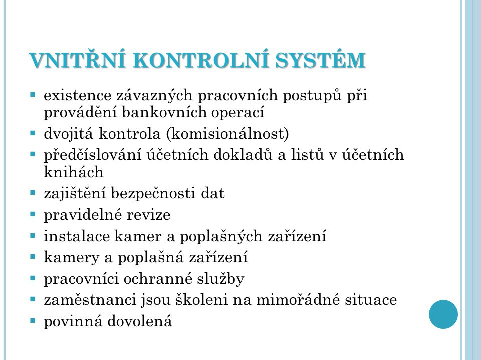 VNITŘNÍ KONTROLNÍ SYSTÉM  existence závazných pracovních postupů při provádění bankovních operací  dvojitá kontrola (komisionálnost)  předčíslování