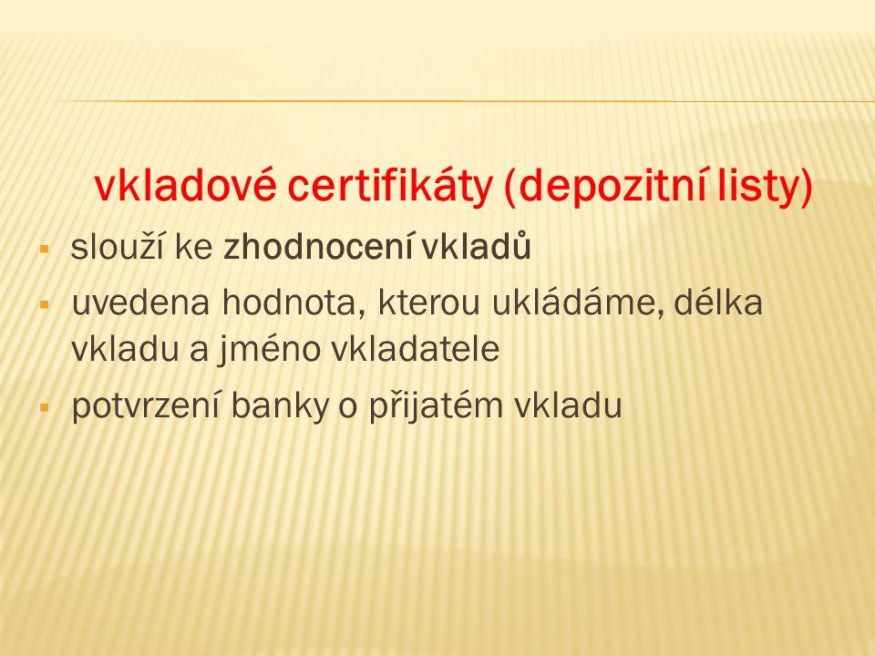 vkladové certifikáty (depozitní listy)  slouží ke zhodnocení vkladů  uvedena hodnota, kterou ukládáme, délka vkladu a jméno vkladatele  potvrzení banky o přijatém vkladu