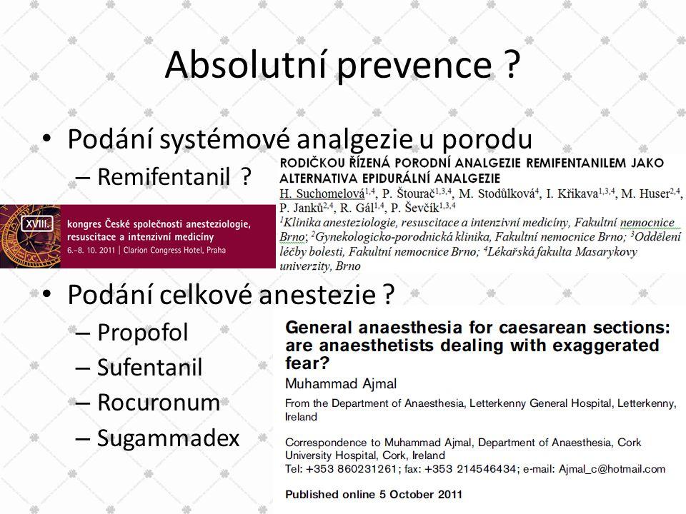 Absolutní prevence ? • Podání systémové analgezie u porodu – Remifentanil ? • Podání celkové anestezie ? – Propofol – Sufentanil – Rocuronum – Sugamma