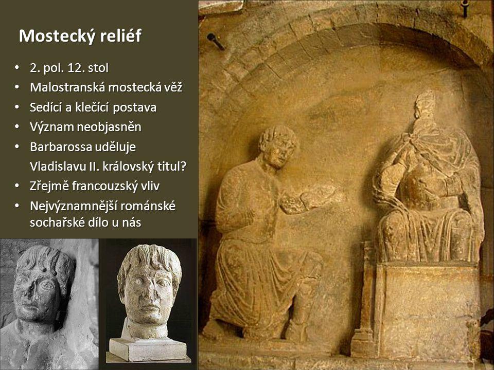 Mostecký reliéf • 2. pol. 12. stol • Malostranská mostecká věž • Sedící a klečící postava • Význam neobjasněn • Barbarossa uděluje Vladislavu II. král