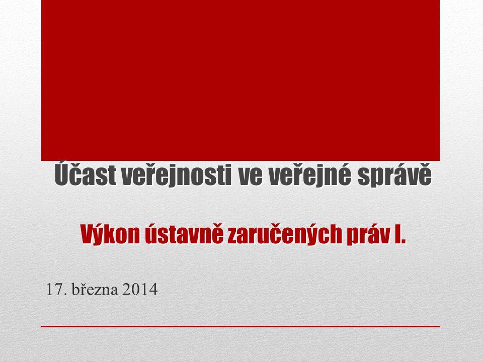 Účast veřejnosti ve veřejné správě Výkon ústavně zaručených práv I. 17. března 2014