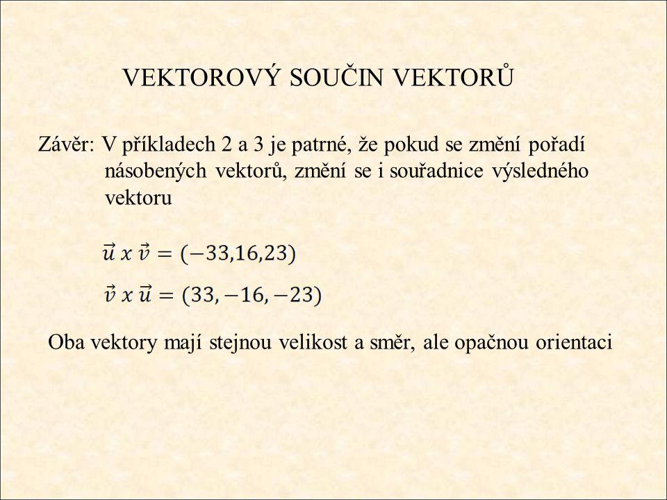 VEKTOROVÝ SOUČIN VEKTORŮ Závěr: V příkladech 2 a 3 je patrné, že pokud se změní pořadí násobených vektorů, změní se i souřadnice výsledného vektoru Oba vektory mají stejnou velikost a směr, ale opačnou orientaci