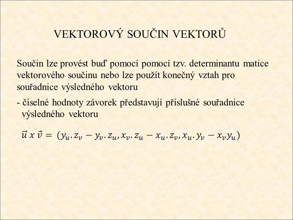 VEKTOROVÝ SOUČIN VEKTORŮ - číselné hodnoty závorek představují příslušné souřadnice výsledného vektoru Součin lze provést buď pomocí pomocí tzv.