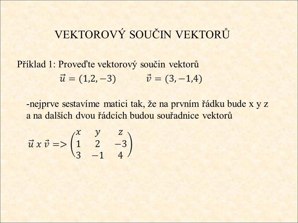 VEKTOROVÝ SOUČIN VEKTORŮ Příklad 1: Proveďte vektorový součin vektorů -nejprve sestavíme matici tak, že na prvním řádku bude x y z a na dalších dvou řádcích budou souřadnice vektorů