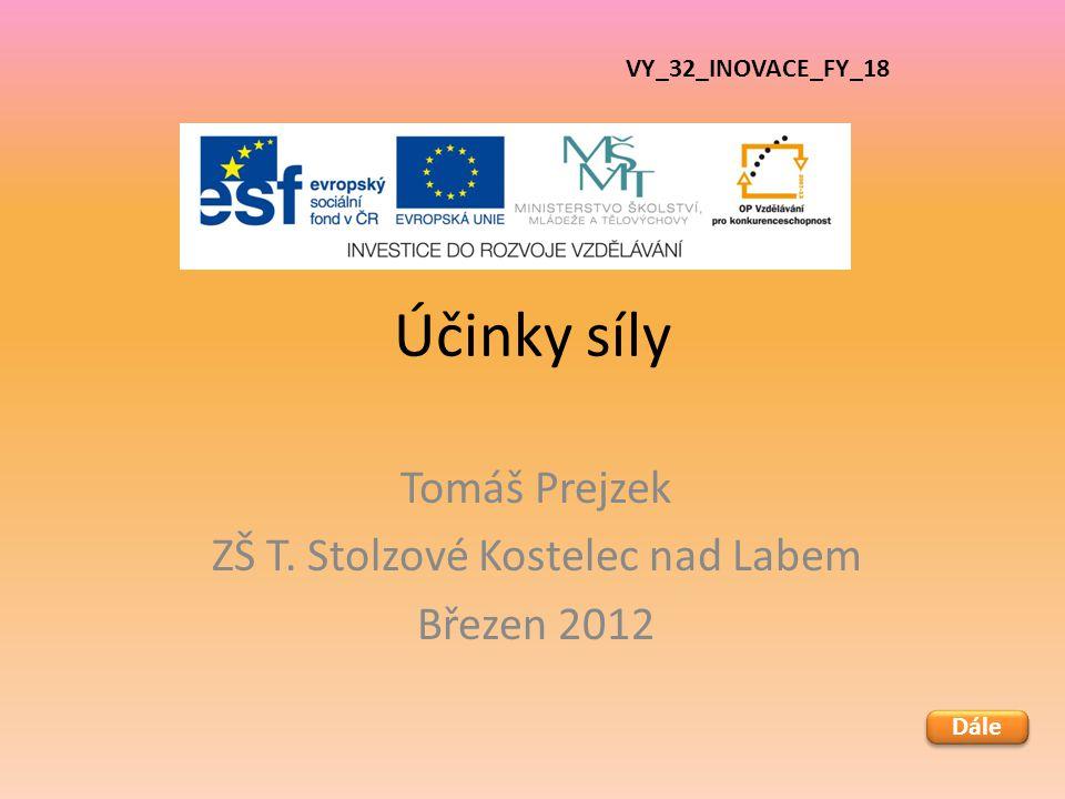 Účinky síly Tomáš Prejzek ZŠ T. Stolzové Kostelec nad Labem Březen 2012 VY_32_INOVACE_FY_18 Dále