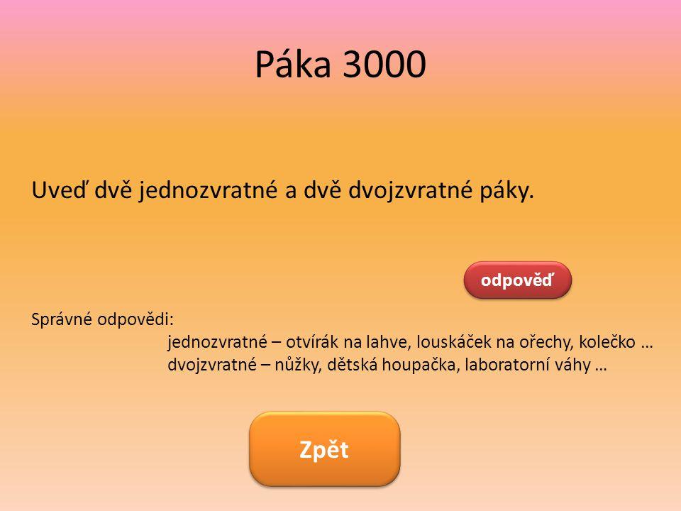 Páka 3000 Uveď dvě jednozvratné a dvě dvojzvratné páky. odpověď Správné odpovědi: jednozvratné – otvírák na lahve, louskáček na ořechy, kolečko … dvoj