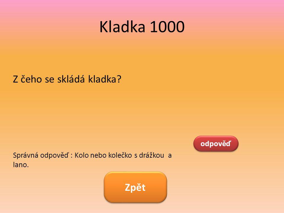 Kladka 1000 Z čeho se skládá kladka? odpověď Správná odpověď : Kolo nebo kolečko s drážkou a lano. Zpět