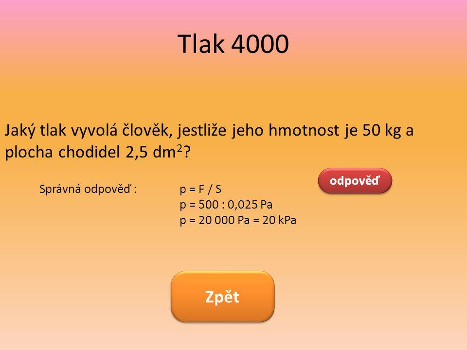 Tlak 4000 Jaký tlak vyvolá člověk, jestliže jeho hmotnost je 50 kg a plocha chodidel 2,5 dm 2 ? odpověď Správná odpověď : p = F / S p = 500 : 0,025 Pa
