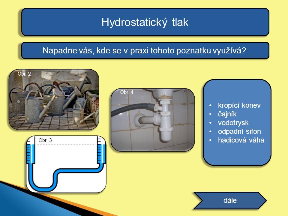 Hydrostatický tlak Napadne vás, kde se v praxi tohoto poznatku využívá? dále •kropící konev •čajník •vodotrysk •odpadní sifon •hadicová váha odpověď O