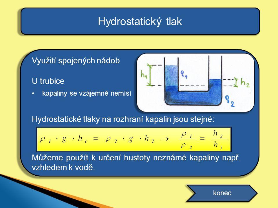 Hydrostatický tlak Využití spojených nádob U trubice •kapaliny se vzájemně nemísí Hydrostatické tlaky na rozhraní kapalin jsou stejné: Můžeme použít k