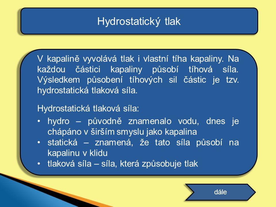 Hydrostatický tlak V kapalině vyvolává tlak i vlastní tíha kapaliny. Na každou částici kapaliny působí tíhová síla. Výsledkem působení tíhových sil čá