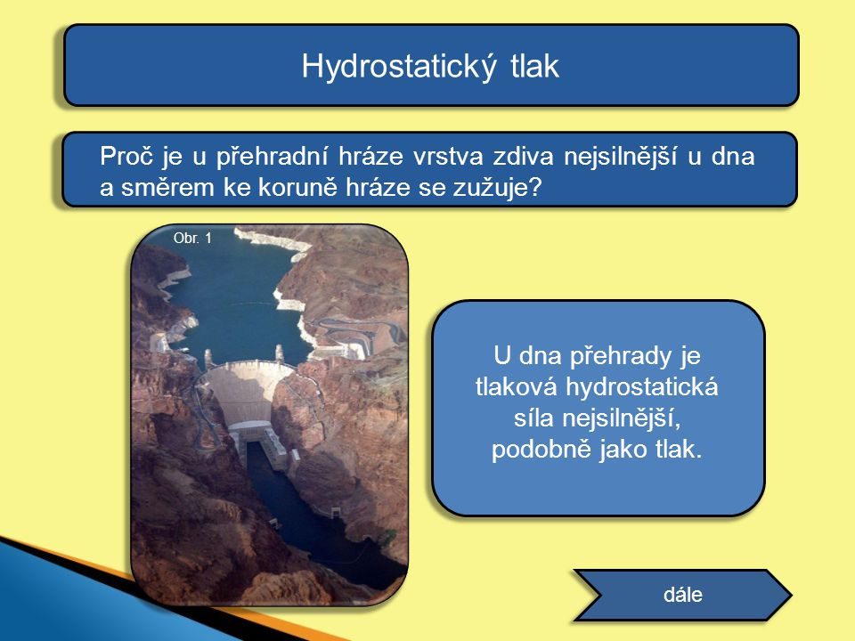 Hydrostatický tlak odpověď Proč je u přehradní hráze vrstva zdiva nejsilnější u dna a směrem ke koruně hráze se zužuje? dále Obr. 1 U dna přehrady je