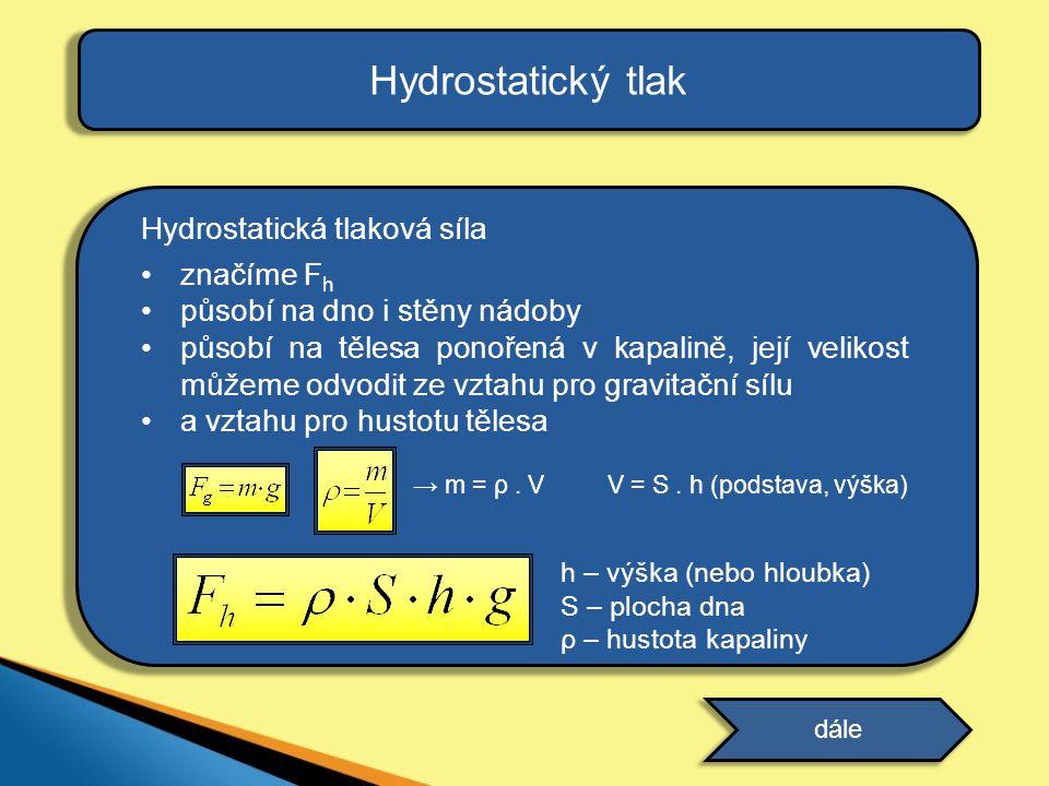 Hydrostatický tlak Hydrostatická tlaková síla působící v kapalině závisí přímo úměrně na: •hustotě kapaliny •ploše dna nádoby •výšce kapaliny •gravitačním zrychlení dále