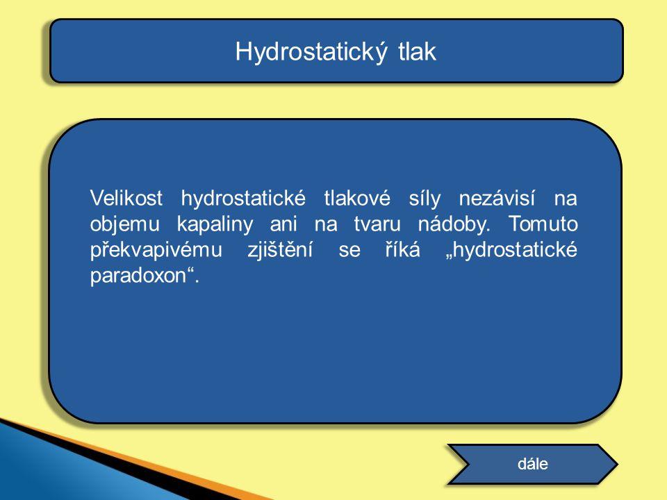 Hydrostatický tlak •je vyvolán existencí hydrostatické tlakové síly •značíme p h •lze odvodit jeho velikost Hydrostatický tlak závisí přímo úměrně na: •hustotě kapaliny •výšce kapaliny Místa o stejném hydrostatickém tlaku se nazývají hladiny.