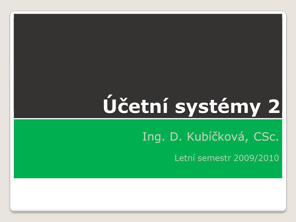 Účetní systémy 2 Ing. D. Kubíčková, CSc. Letní semestr 2009/2010