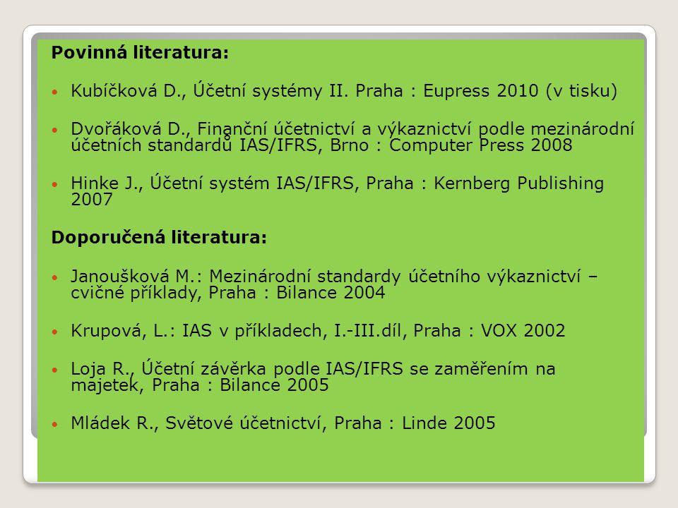 Povinná literatura:  Kubíčková D., Účetní systémy II. Praha : Eupress 2010 (v tisku)  Dvořáková D., Finanční účetnictví a výkaznictví podle mezináro