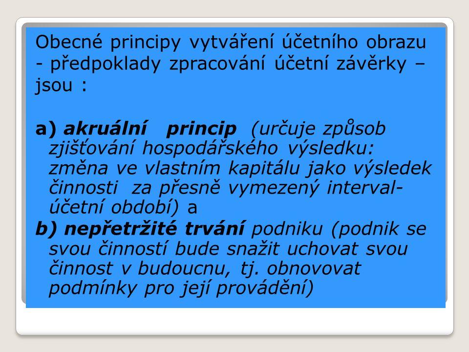 Obecné principy vytváření účetního obrazu - předpoklady zpracování účetní závěrky – jsou : a) akruální princip (určuje způsob zjišťování hospodářského
